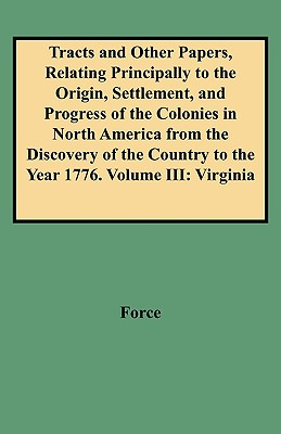 Image for Tracts and Other Papers, Relating Principally to the Origin, Settlement, and Progress of the Colonies in North America from the Discovery of the Country to the Year 1776. Volume III: Virginia