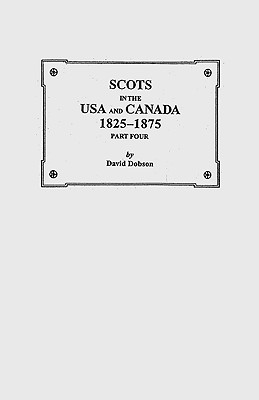 Scots in the USA and Canada, 1825-1875. Part Four, Dobson, Kit; Dobson, David; Dobson, Kit