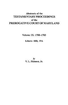 Abstracts of the Testamentary Proceedings of the Prerogative Court of Maryland. Volume IX: 1700-1703, Libers: 18b, 19a, Skinner, Vernon L. Jr.; Skinner, Jr.