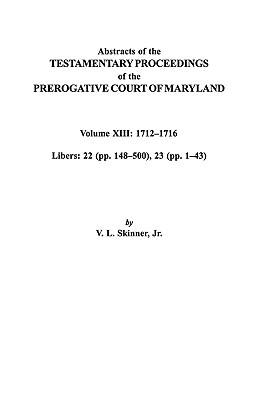 13: Abstracts of the Testamentary Proceedings of the Prerogative Court of Maryland. Volume XIII: 1712 Co1716; Libers 22 (Pp. 148 Co500), 23 (Pp. 1 Co43), Skinner, Vernon L. Jr.; Skinner, Jr.