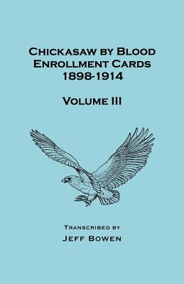 Image for Chickasaw by Blood. Enrollment Cards, 1898-1914. Volume III