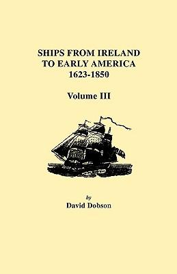 Ships from Ireland to Early America, 1623-1850. Volume III, Dobson, David