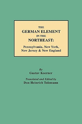 The German Element in the Northeast: Pennsylvania, New York, New Jersey & New England, Koerner, Gustav; K'Orner, Gustav Philipp