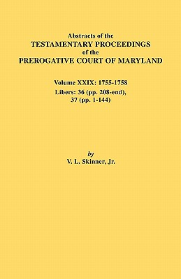Image for Abstracts of the Testamentary Proceedings of the Prerogative Court of Maryland. Volume XXIX: 1755-1758. Libers 36 (pp. 208-end), 37 (pp. 1-144)