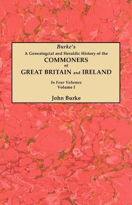 A Genealogical and Heraldic History of the Commoners of Great Britain and Ireland. In Four Volumes. Volume I, Burke, John