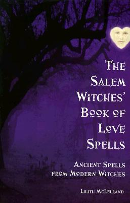 The Salem Witches Book Of Love Spells: Ancient Spells from Modern Witches, Lilith McLelland