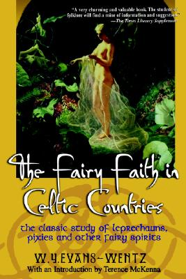 The Fairy Faith in Celtic Countries: The Classic Study of Leprechauns, Pixies, and Other Fairy Spirits, Evans Wentz, W.Y.