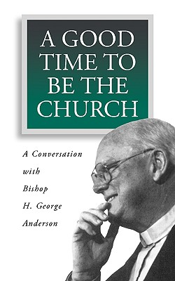 Image for A Good Time to Be the Church: A Conversation With Bishop H. George Anderson