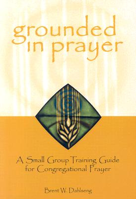 Grounded in Prayer: A Small Group Training Guide for Congregational Prayer, Brent W. Dahlseng