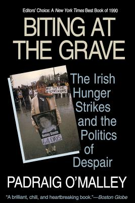 Biting at the Grave: The Irish Hunger Strikes and the Politics of Despair, Padraig O'Malley
