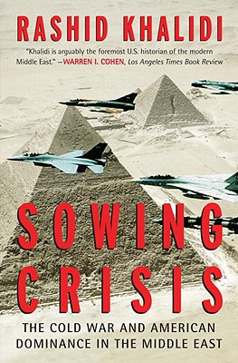 Sowing Crisis: The Cold War and American Dominance in the Middle East, Khalidi, Rashid
