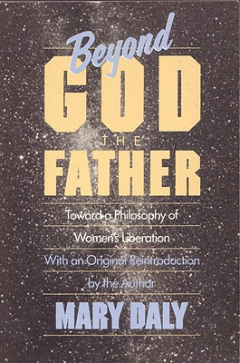 Beyond God the Father: Toward a Philosophy of Women's Liberation, Daly, Mary