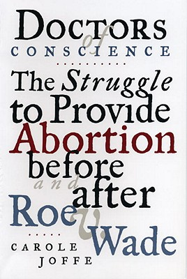 Doctors of Conscience: The Struggle to Provide Abortion Before and After Roe V. Wade, Joffe, Carole E.