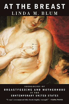 At the Breast: Ideologies of Breastfeeding and Motherhood in the Contemporary United States, Linda M. Blum