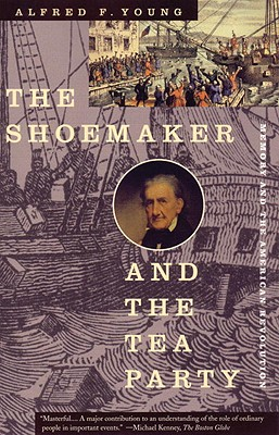 The Shoemaker and the Tea Party: Memory and the American Revolution, Alfred F. Young