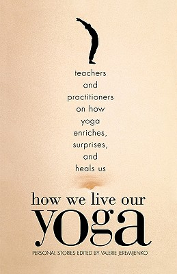 How We Live Our Yoga: Teachers and Practitioners on How Yoga Enriches, Surprises, and Heals Us