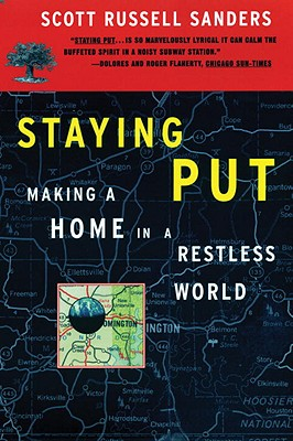 Staying Put: Making a Home in a Restless World, Scott Russell Sanders
