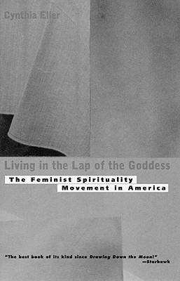 Living In The Lap of Goddess: The Feminist Spirituality Movement in America, Eller, Cynthia