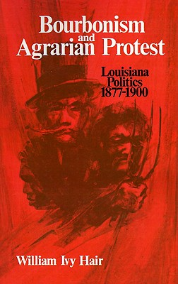 Bourbonism and Agrarian Protest: Louisiana Politics, 1877?1900, Hair, William Ivy