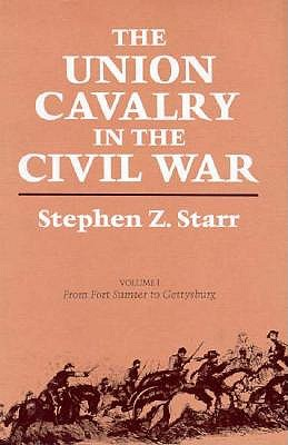 The Union Cavalry in the Civil War, Vol. 1: From Fort Sumter to Gettysburg, Stephen Z. Starr