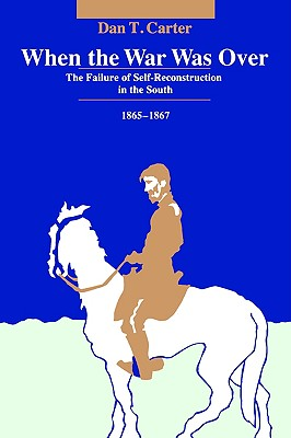 When the War Was over: The Failure of Self-Reconstruction in the South, 1865-1867, Carter, Dan T.
