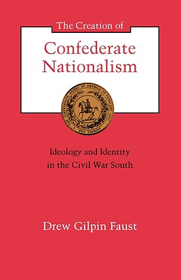 The Creation of Confederate Nationalism: Ideology and Identity in the Civil War South (The Walter Lynwood Fleming Lectures in Southern History), Faust, Drew Gilpin