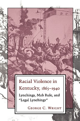 "Racial Violence in Kentucky, 1865--1940: Lynchings, Mob Rule, and ""Legal Lynchings"", Wright, George C."