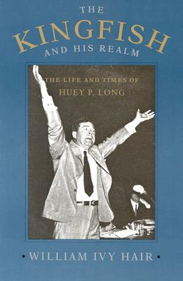 The Kingfish and His Realm: The Life and Times of Huey P. Long, Hair, William Ivy