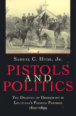 Pistols and Politics: The Dilemma of Democracy in Louisiana's Florida Parishes, 1810--1899, Hyde, Samuel C., Jr.