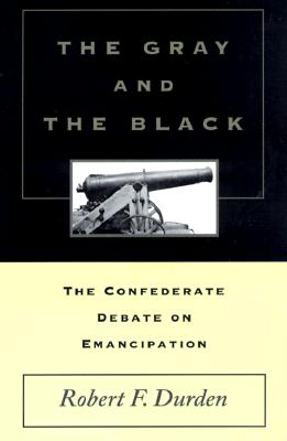 Image for The Gray and the Black: The Confederate Debate on Emancipation