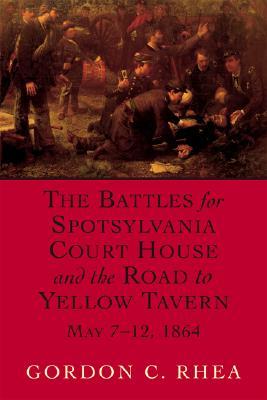 The Battles for Spotsylvania Court House and the Road to Yellow Tavern, May 7-12, 1864, Rhea Esq., Gordon C.