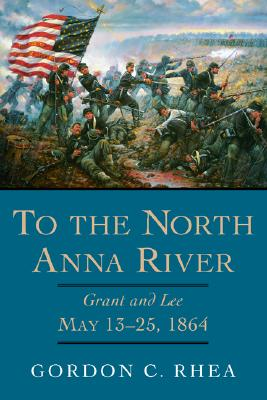 To the North Anna River: Grant and Lee, May 13?25, 1864 (Jules And Frances Landry Award Series), Rhea Esq., Gordon C.