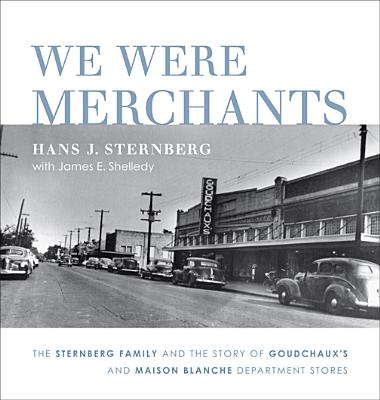 We Were Merchants: The Sternberg Family and the Story of Goudchaux's and Maison Blanche Department Stores, Sternberg, Hans J.