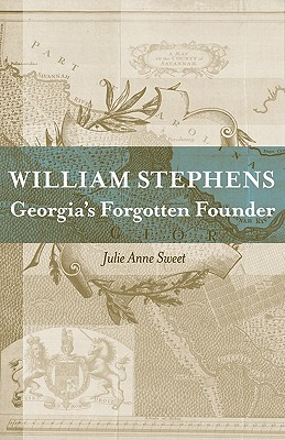William Stephens: Georgia's Forgotten Founder (Southern Biography Series), Sweet, Julie Anne