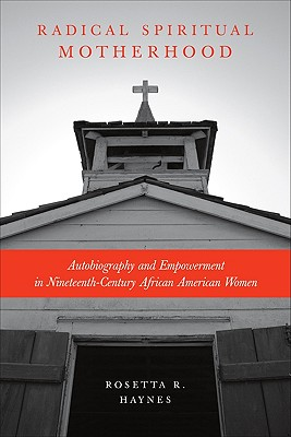 Radical Spiritual Motherhood: Autobiography and Empowerment in Nineteenth-Century African American Women, Haynes, Rosetta R.