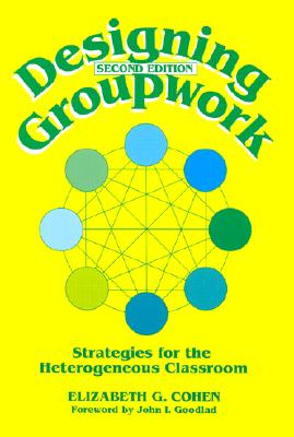 Designing Groupwork: Strategies for the Heterogeneous Classroom, Elizabeth G. Cohen