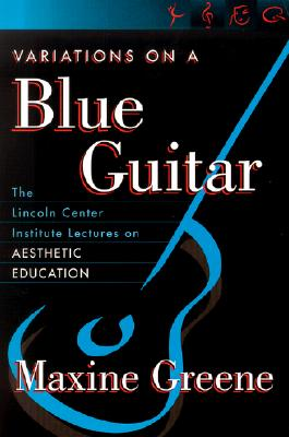 Variations on a Blue Guitar: The Lincoln Center Institute Lectures on Aesthetic Education, Maxine Greene