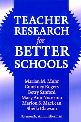 Teacher Research for Better Schools (Practitioner Inquiry Series, 29), Courtney Rogers; Betsy Sanford; Mary Ann Nocerino; Marion Maclean; Sheila Clawson; Marian M. Mohr [Editor]