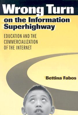Wrong Turn on the Information Superhighway: Education and the Commercialization of the Internet, Bettina Fabos