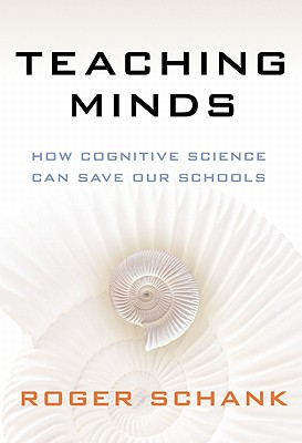 Teaching Minds: How Cognitive Science Can Save Our Schools, Roger Schank