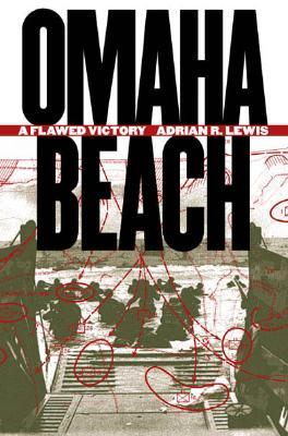 Omaha Beach: A Flawed Victory, Adrian R. Lewis