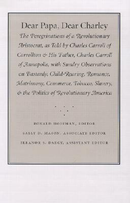Image for Dear Papa, Dear Charley: The Peregrinations of a Revolutionary Aristocrat, as Told by Charles Carroll of Carrollton and His Father, Charles Carroll of Annapolis, with Sundry Observations on Bastardy, Child-Rearing, Romance, Matrimony, Commerce, Tobacco, Slavery, and the Politics of Revolutionary America