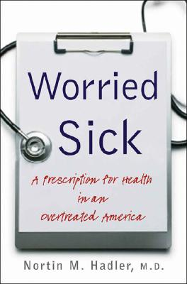 Worried Sick: A Prescription for Health in an Overtreated America (H. Eugene and Lillian Youngs Lehman Series), Hadler M.D., Nortin M.