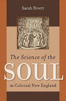 The Science of the Soul in Colonial New England (Published by the Omohundro Institute of Early American History and Culture and the University of North Carolina Press), Rivett, Sarah