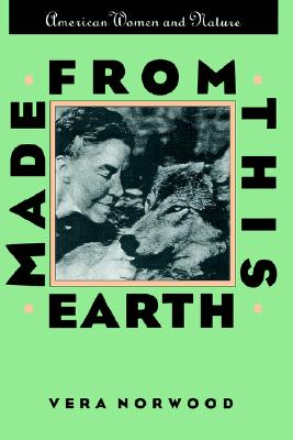 Made From This Earth: American Women and Nature (Gender and American Culture), Norwood, Vera
