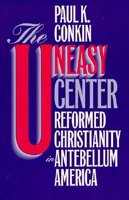 The Uneasy Center: Reformed Christianity in Antebellum America, PAUL K. CONKIN