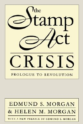 The Stamp Act Crisis: Prologue to Revolution (Published by the Omohundro Institute of Early American History and Culture and the University of North Carolina Press), Morgan, Edmund S.; Morgan, Helen M.
