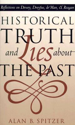Image for Historical Truth and Lies About the Past: Reflections on Dewey, Dreyfus, de Man, and Reagan