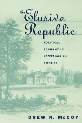 The Elusive Republic: Political Economy in Jeffersonian America (Published for the Omohundro Institute of Early American History and Culture, Williamsburg, Virginia), McCoy, Drew R.