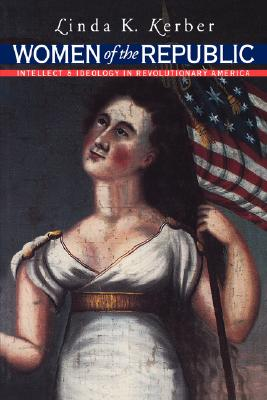 Image for Women of the Republic: Intellect and Ideology in Revolutionary America (Published by the Omohundro Institute of Early American History and Culture and the University of North Carolina Press)